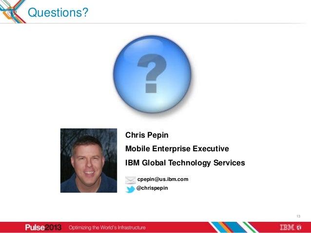 Questions?             Chris Pepin             Mobile Enterprise Executive             IBM Global Technology Services     ...