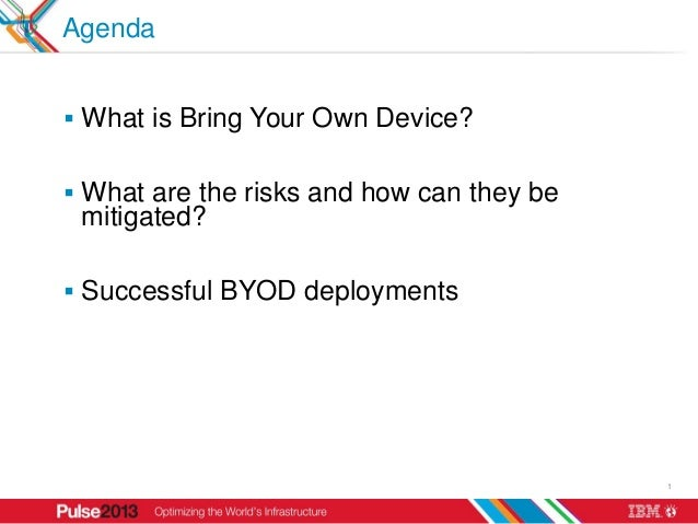 Agenda What is Bring Your Own Device? What are the risks and how can they be mitigated? Successful BYOD deployments    ...