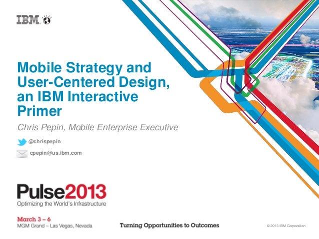 Mobile Strategy andUser-Centered Design,an IBM InteractivePrimerChris Pepin, Mobile Enterprise Executive  @chrispepin   cp...