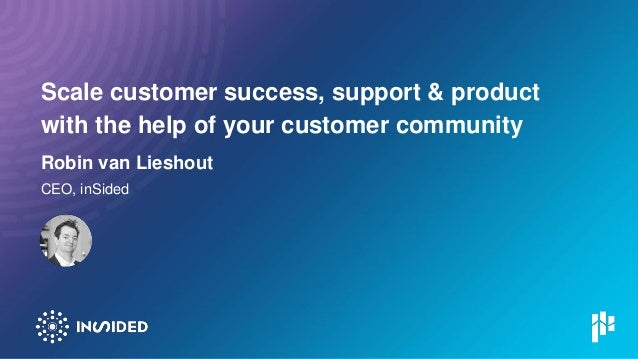 Scale customer success, support & product with the help of your customer community Robin van Lieshout CEO, inSided