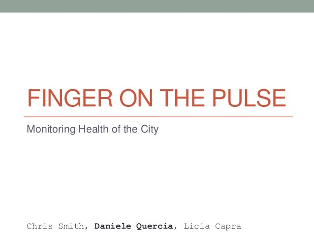 FINGER ON THE PULSEMonitoring Health of the CityChris Smith, Daniele Quercia, Licia Capra