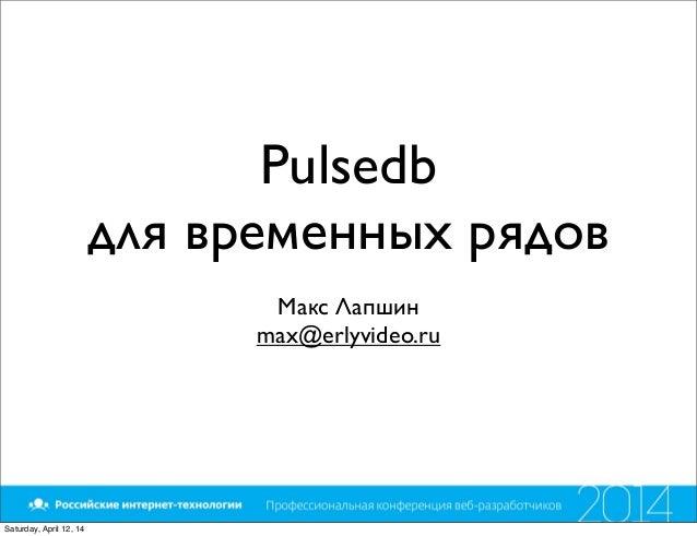 Pulsedb для временных рядов Макс Лапшин max@erlyvideo.ru Saturday, April 12, 14