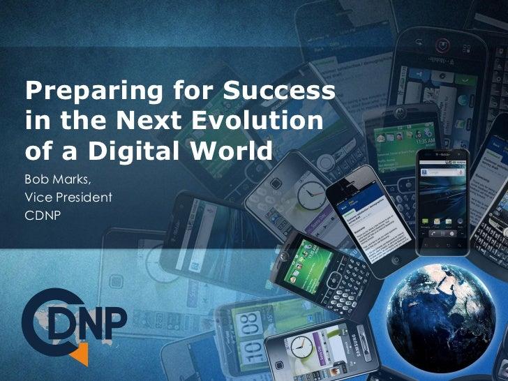 Preparing for Successin the Next Evolutionof a Digital WorldBob Marks,Vice PresidentCDNP
