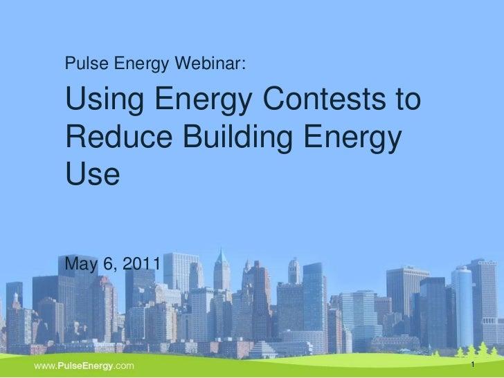 Pulse Energy Webinar:Using Energy Contests toReduce Building EnergyUseMay 6, 2011                           1