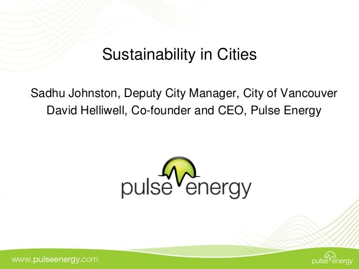 Sustainability in CitiesSadhu Johnston, Deputy City Manager, City of Vancouver  David Helliwell, Co-founder and CEO, Pulse...