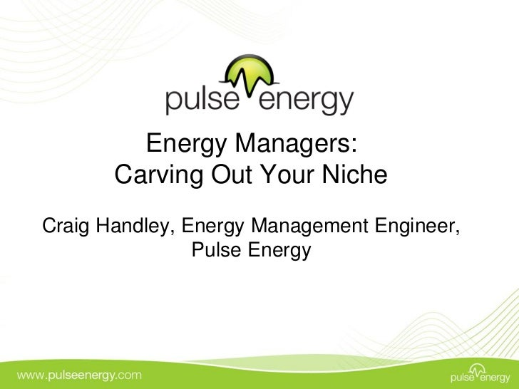 Energy Managers:       Carving Out Your NicheCraig Handley, Energy Management Engineer,                Pulse Energy