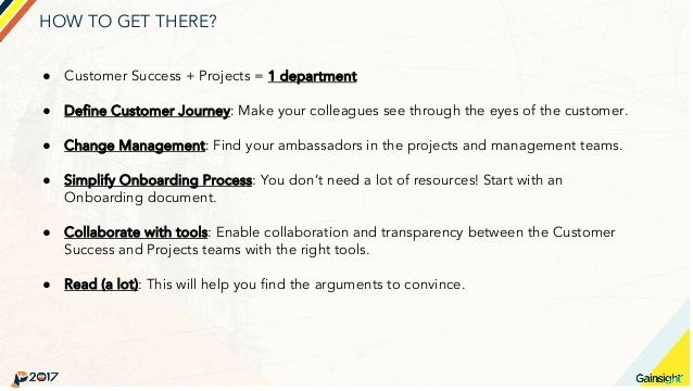 HOW TO GET THERE? ● Customer Success + Projects = 1 department ● Define Customer Journey: Make your colleagues see through...