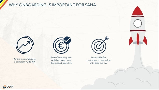 WHY ONBOARDING IS IMPORTANT FOR SANA Active Customers are a company-wide KPI Part of invoicing can only be done once the p...