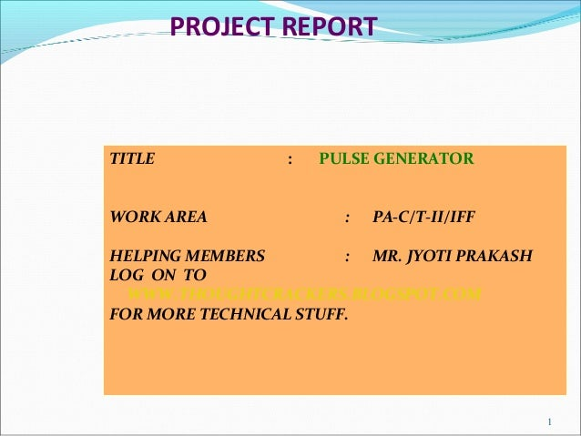 PROJECT REPORT TITLE : PULSE GENERATOR WORK AREA : PA-C/T-II/IFF HELPING MEMBERS : MR. JYOTI PRAKASH LOG ON TO WWW.THOUGHT...