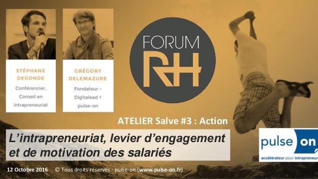 L'intrapreneuriat, levier d'engagement et de motivation des salariés 12 Octobre 2016 ATELIER Salve #3 : Action © Tous droi...