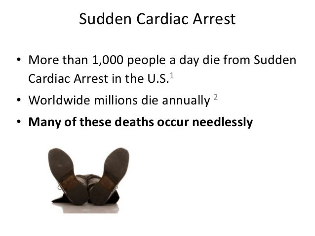 Sudden Cardiac Arrest • More than 1,000 people a day die from Sudden Cardiac Arrest in the U.S.1 • Worldwide millions die ...