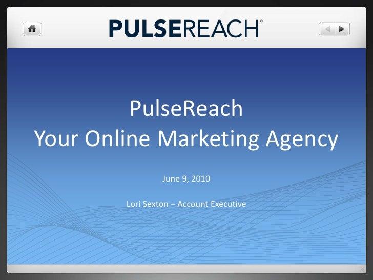 PulseReachYour Online Marketing Agency<br />June 9, 2010<br />Lori Sexton – Account Executive<br />