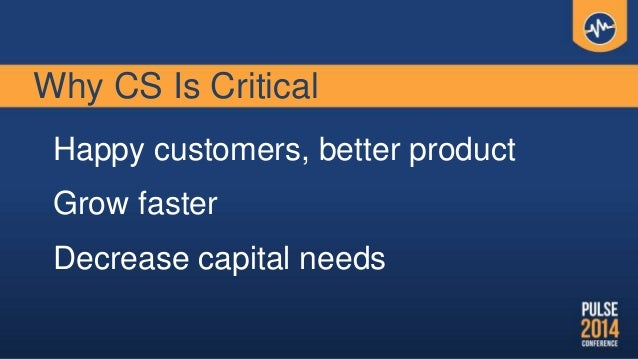 Why CS Is Critical Happy customers, better product Grow faster Decrease capital needs