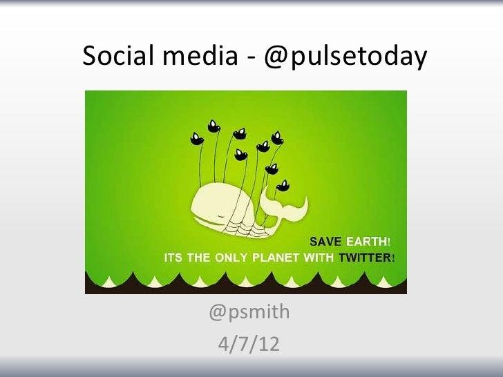 Social media - @pulsetoday         @psmith         4/7/12