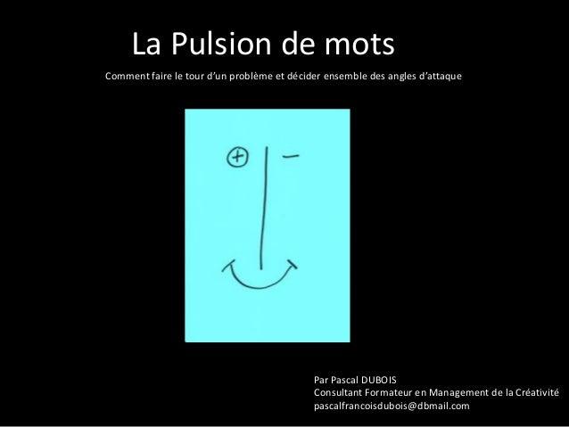 La Pulsion de mots Comment faire le tour d'un problème et décider ensemble des angles d'attaque  Par Pascal DUBOIS Consult...