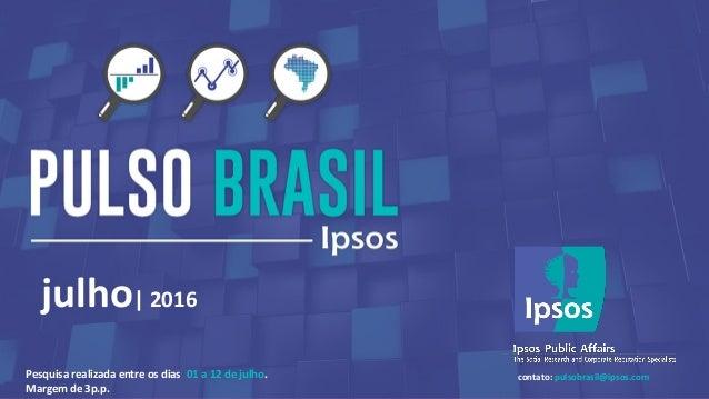 1© 2016 Ipsos. julho| 2016 contato: pulsobrasil@ipsos.comPesquisa realizada entre os dias 01 a 12 de julho. Margem de 3p.p.