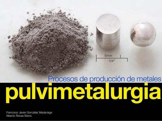 Francisco Javier González Madariaga Alberto Rossa Sierra Procesos de producción de metales pulvimetalurgia