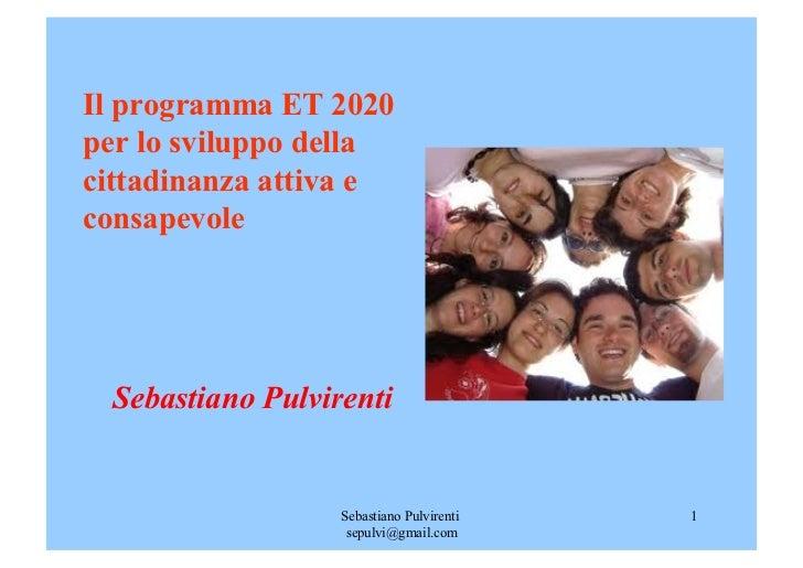 Il programma ET 2020per lo sviluppo dellacittadinanza attiva econsapevole Sebastiano Pulvirenti                  Sebastian...