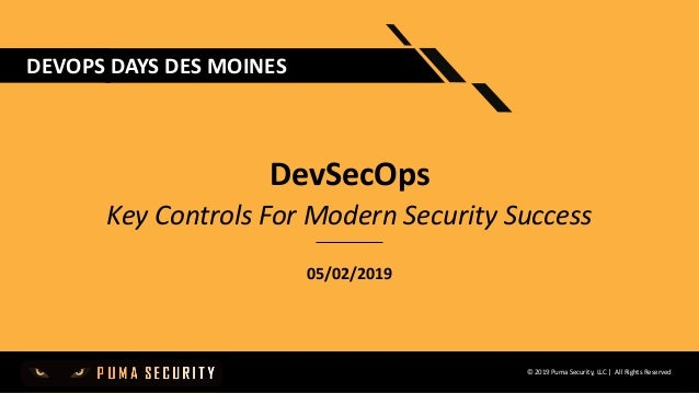 © 2019 Puma Security, LLC | All Rights Reserved DEVOPS DAYS DES MOINES DevSecOps Key Controls For Modern Security Success ...