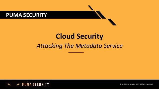 © 2019 Puma Security, LLC | All Rights Reserved PUMA SECURITY Cloud Security Attacking The Metadata Service
