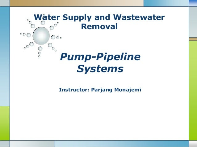 Water Supply and Wastewater Removal Pump-Pipeline Systems Instructor: Parjang Monajemi