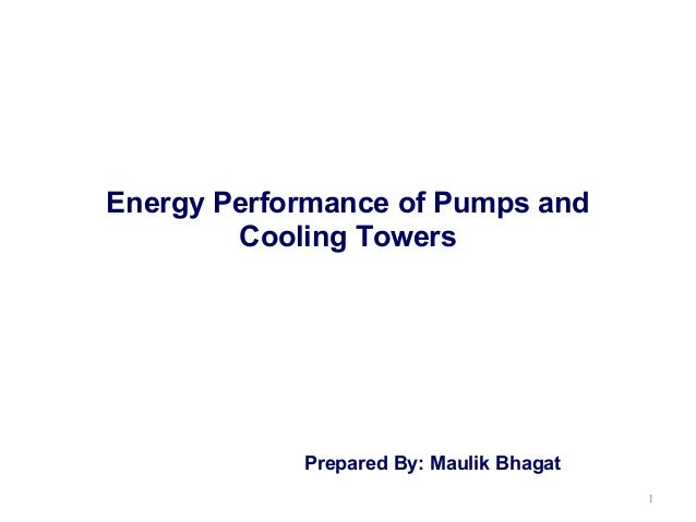 Energy Performance of Pumps and Cooling Towers  Prepared By: Maulik Bhagat 1