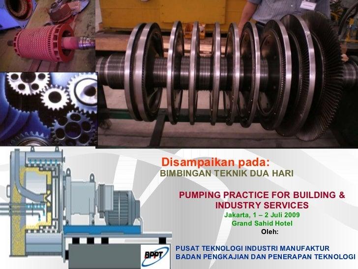 Disampaikan pada: BIMBINGAN TEKNIK DUA HARI PUMPING PRACTICE FOR BUILDING & INDUSTRY SERVICES Jakarta, 1 – 2 Juli 2009 Gra...