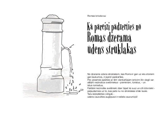 No dzeramā ūdens strūklakām, kas Romā ir gan uz ielu stūriem gan laukumos, ir jāprot padzerties. Pēc prasmes apieties ar š...