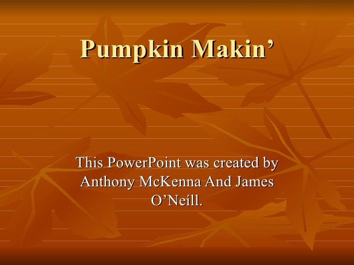 Pumpkin Makin'This PowerPoint was created byAnthony McKenna And James          O'Neíll.
