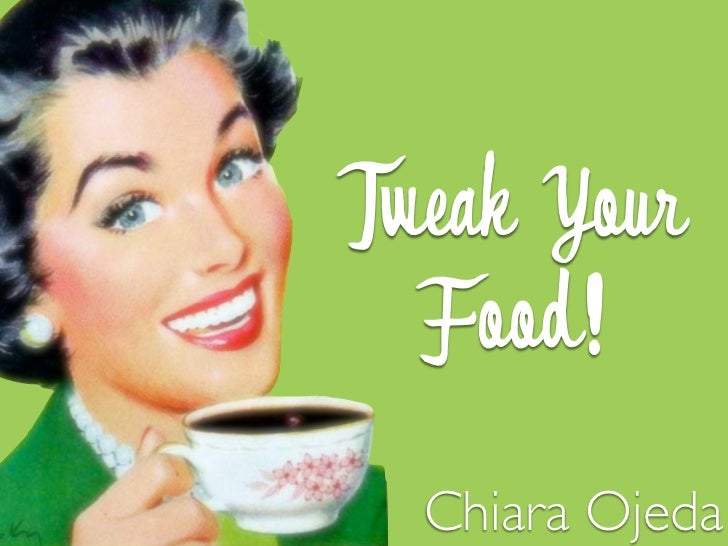 Tweak Your  Food!  Chiara Ojeda