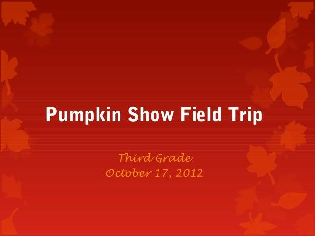 Pumpkin Show Field Trip        Third Grade      October 17, 2012
