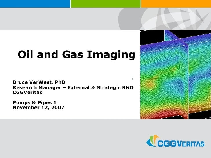 Oil and Gas Imaging Bruce VerWest, PhD Research Manager – External & Strategic R&D CGGVeritas Pumps & Pipes 1 November 12,...