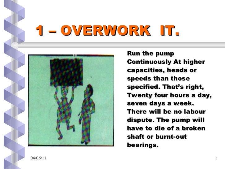 1 – OVERWORK  IT. <ul><li>Run the pump </li></ul><ul><li>Continuously At higher </li></ul><ul><li>capacities, heads or </l...