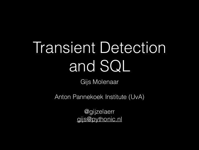 Transient Detection and SQL Gijs Molenaar !  Anton Pannekoek Institute (UvA) !  @gijzelaerr gijs@pythonic.nl