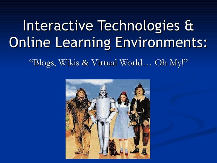"""Interactive Technologies & Online Learning Environments: """"Blogs, Wikis & Virtual World… Oh My!"""""""