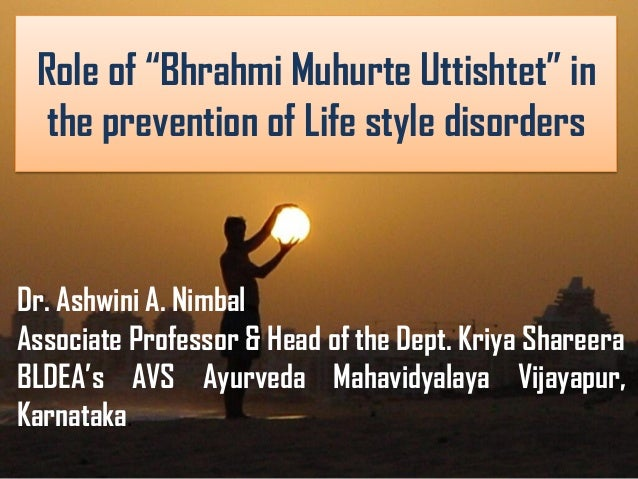 "Role of ""Bhrahmi Muhurte Uttishtet"" in the prevention of Life style disorders Dr. Ashwini A. Nimbal Associate Professor & ..."