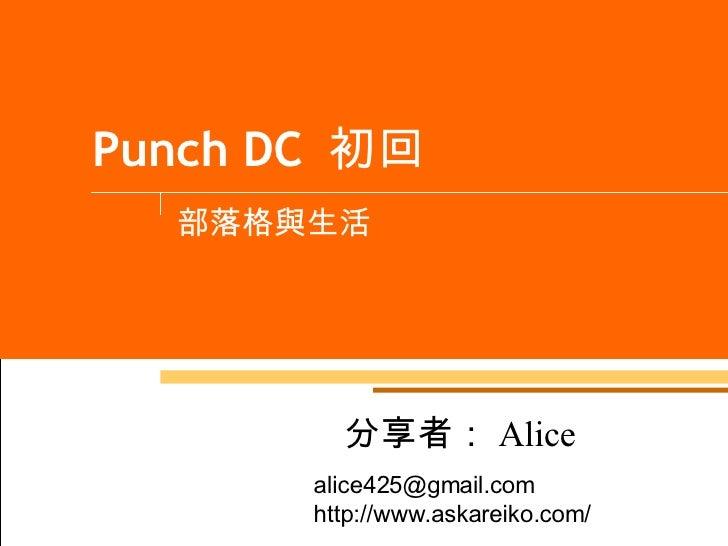 Punch DC  初回 部落格與生活 分享者: Alice alice425@gmail.com  http://www.askareiko.com/