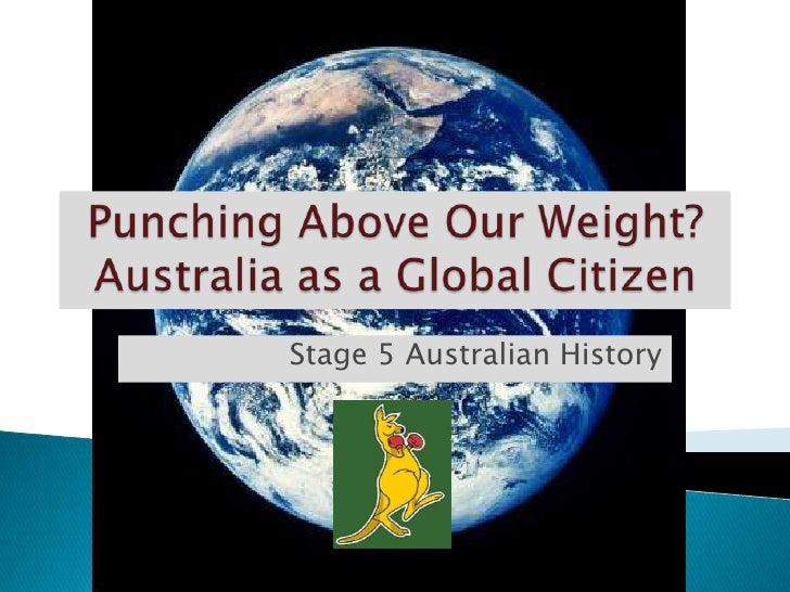 Punching Above Our Weight? Australia as a Global Citizen<br />Stage 5 Australian History <br />