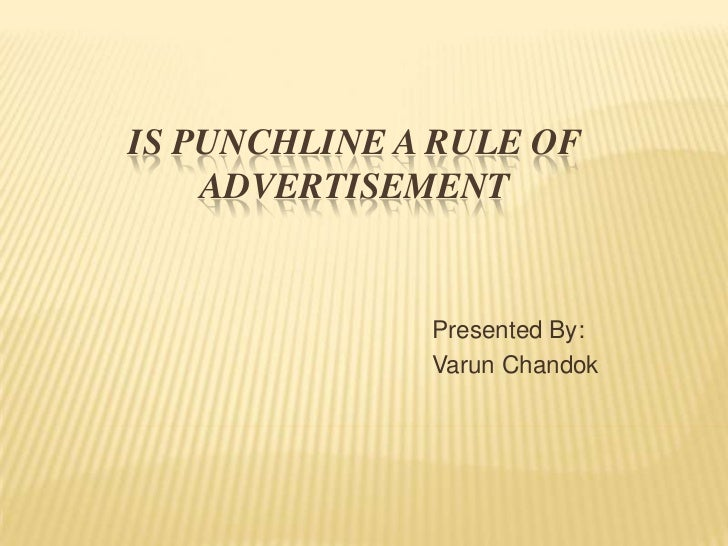 IS PUNCHLINE A RULE OF    ADVERTISEMENT              Presented By:              Varun Chandok