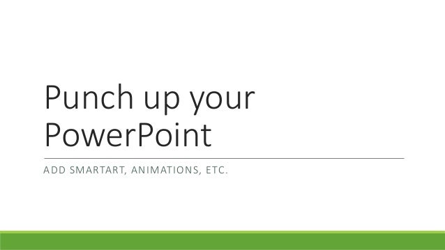 Punch up your PowerPoint ADD SMARTART, ANIMATIONS, ETC.