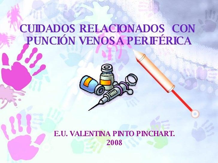 E.U. VALENTINA PINTO PINCHART. 2008 CUIDADOS RELACIONADOS  CON  PUNCIÓN VENOSA PERIFÉRICA