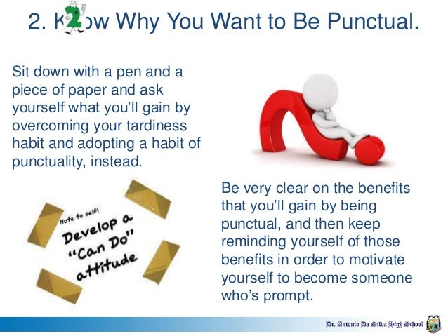 benefits of punctuality Also, write down the benefits that punctuality will bring about in your life ensure that they are strong and numerous examples of benefits include a reduction of stress, becoming more responsible and reduced friction with colleagues or co- workers make sure that the benefits are clear and easy to remember use these.