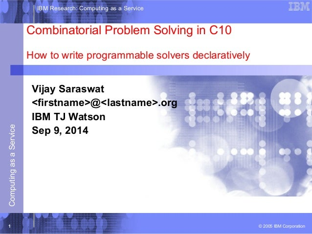 IBM Research: Computing as a Service  Combinatorial Problem Solving in C10  How to write programmable solvers declarativel...