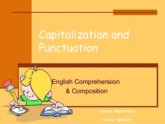 Capitalization and Punctuation English Comprehension & Composition Course Supervisor 02/18/14 15:46  Ayyaz Qadeer