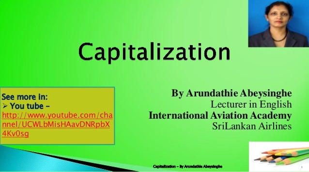 By Arundathie Abeysinghe Lecturer in English International Aviation Academy SriLankan Airlines 1Capitalization - By Arunda...