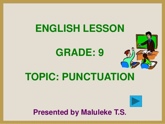 ENGLISH LESSON GRADE: 9  TOPIC: PUNCTUATION  Presented by Maluleke T.S.