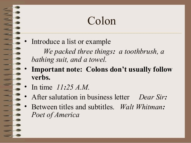 Colon • Introduce a list or example We packed three things: a toothbrush, a bathing suit, and a towel. • Important note: C...