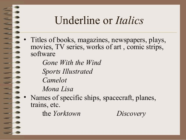 Underline or Italics • Titles of books, magazines, newspapers, plays, movies, TV series, works of art , comic strips, soft...