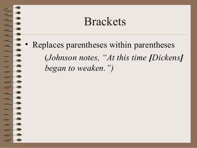 """Brackets • Replaces parentheses within parentheses (Johnson notes, """"At this time [Dickens] began to weaken."""")"""