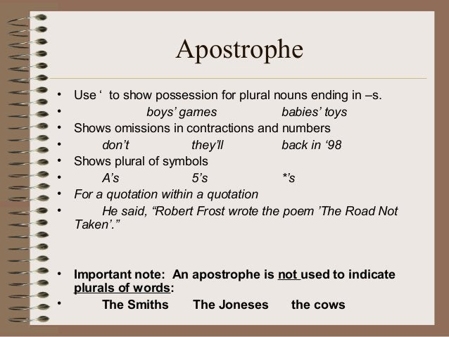 Apostrophe • Use ' to show possession for plural nouns ending in –s. • boys' games babies' toys • Shows omissions in contr...